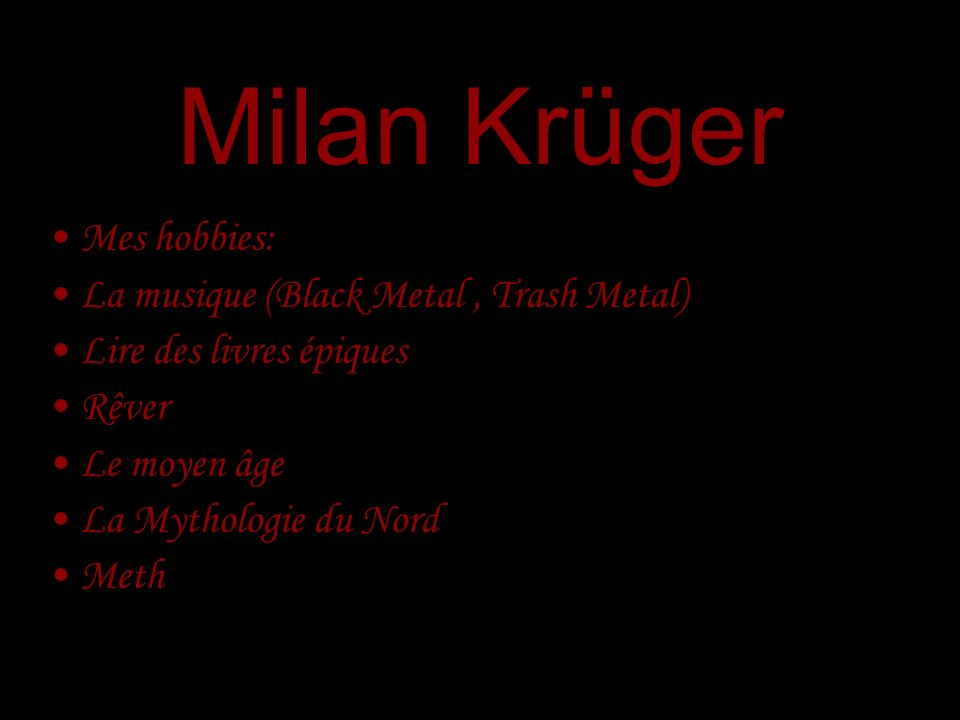Milan Krüger Mes hobbies: La musique (Black Metal , Trash Metal)