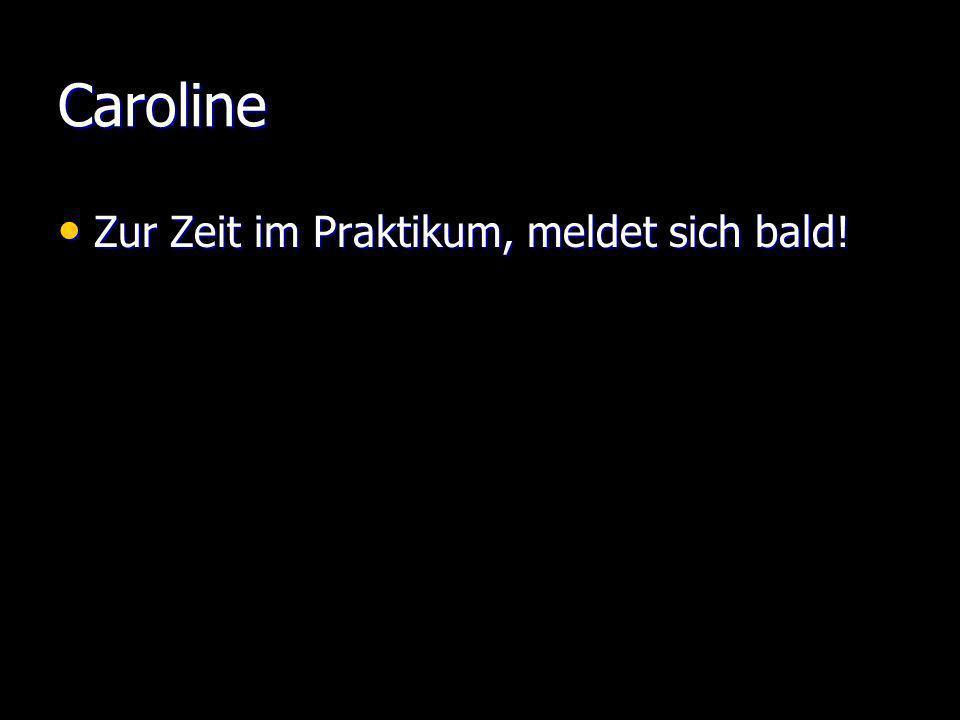 Caroline Zur Zeit im Praktikum, meldet sich bald!