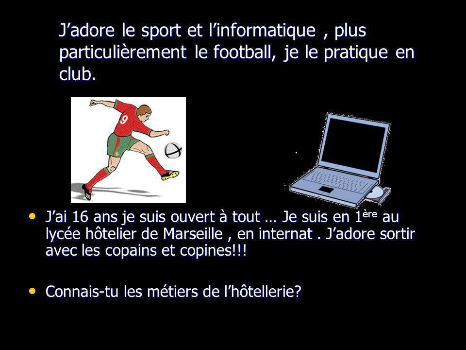 J'adore le sport et l'informatique , plus particulièrement le football, je le pratique en club.