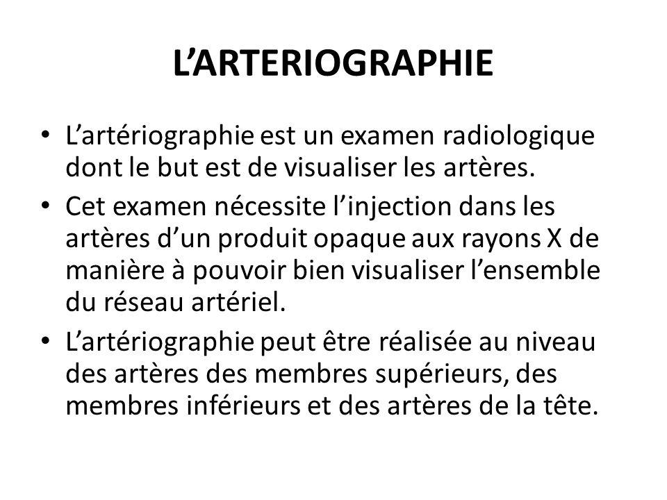 L'ARTERIOGRAPHIE L'artériographie est un examen radiologique dont le but est de visualiser les artères.