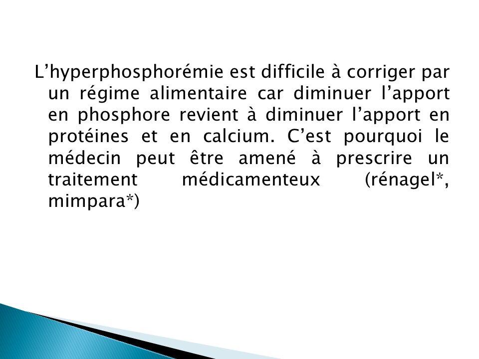 L'hyperphosphorémie est difficile à corriger par un régime alimentaire car diminuer l'apport en phosphore revient à diminuer l'apport en protéines et en calcium.