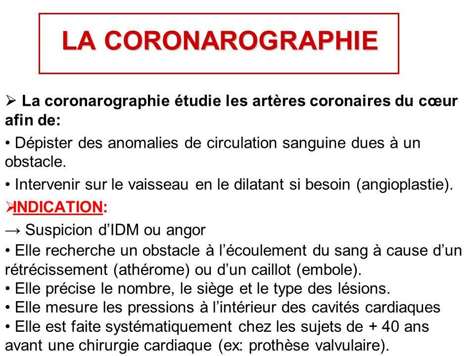 LA CORONAROGRAPHIE  La coronarographie étudie les artères coronaires du cœur afin de:
