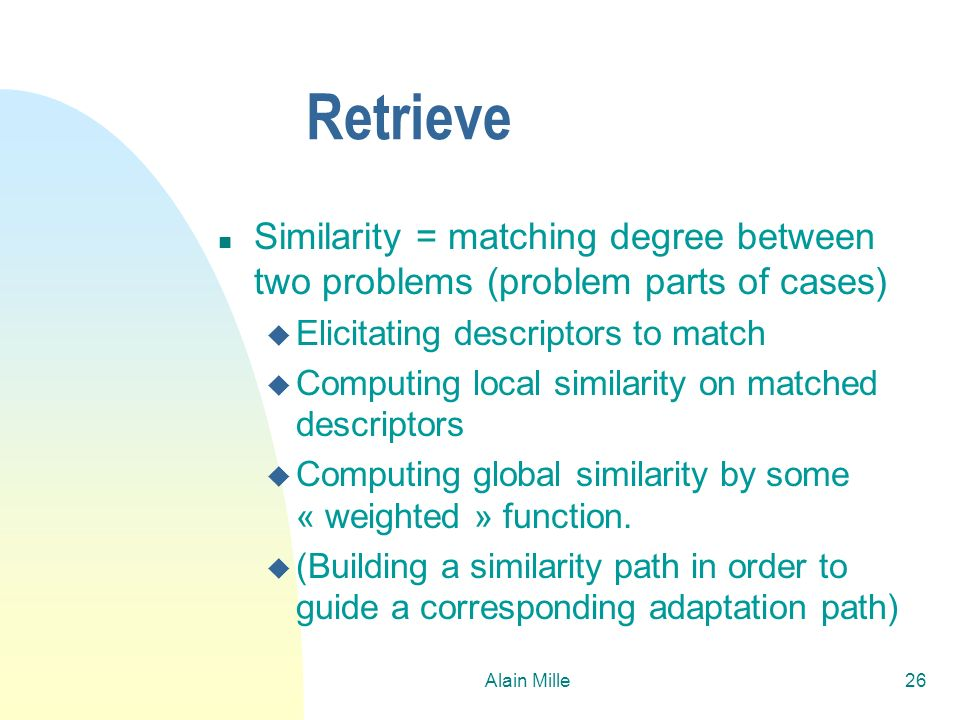 26/03/2017Retrieve. Similarity = matching degree between two problems (problem parts of cases) Elicitating descriptors to match.