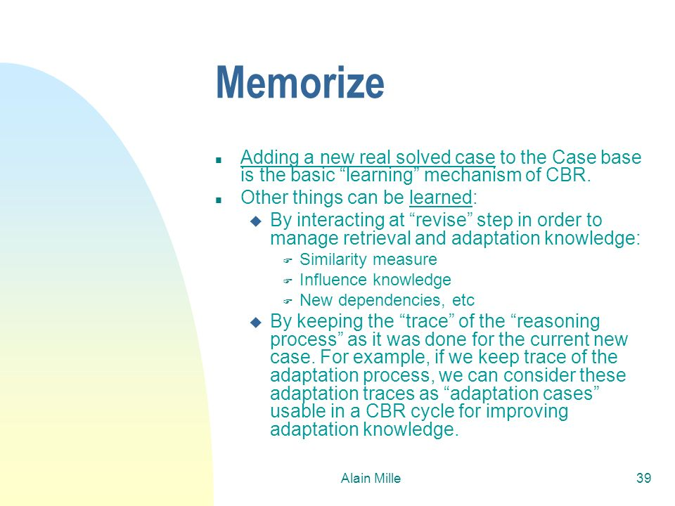 26/03/2017Memorize. Adding a new real solved case to the Case base is the basic learning mechanism of CBR.