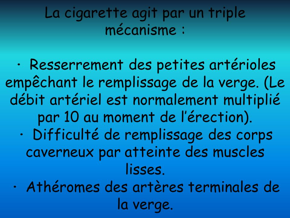 La cigarette agit par un triple mécanisme : · Resserrement des petites artérioles empêchant le remplissage de la verge.