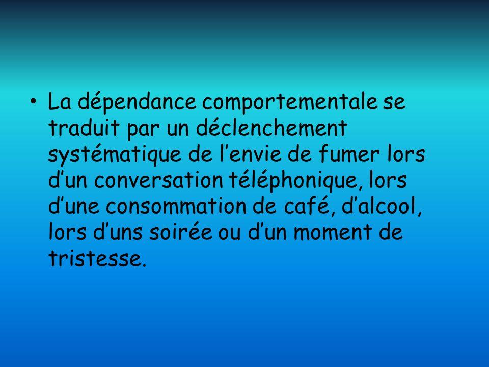 La dépendance comportementale se traduit par un déclenchement systématique de l'envie de fumer lors d'un conversation téléphonique, lors d'une consommation de café, d'alcool, lors d'uns soirée ou d'un moment de tristesse.