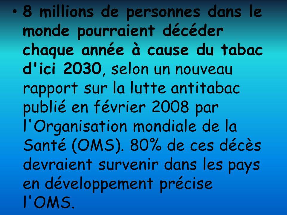 8 millions de personnes dans le monde pourraient décéder chaque année à cause du tabac d ici 2030, selon un nouveau rapport sur la lutte antitabac publié en février 2008 par l Organisation mondiale de la Santé (OMS).