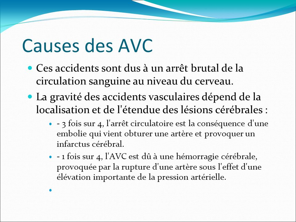 Causes des AVC Ces accidents sont dus à un arrêt brutal de la circulation sanguine au niveau du cerveau.
