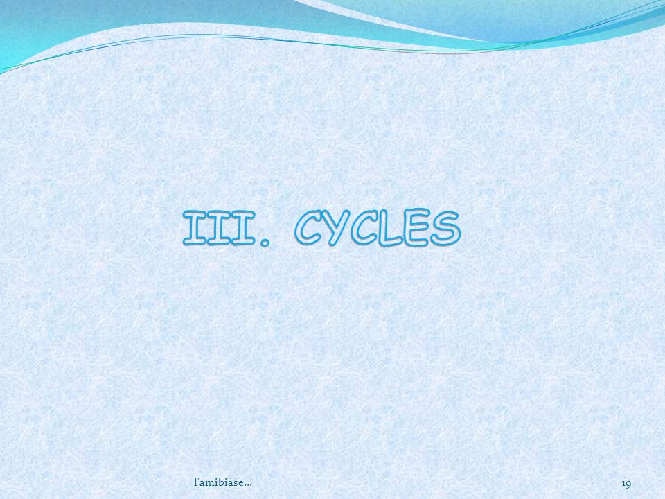 III. CYCLES l amibiase...