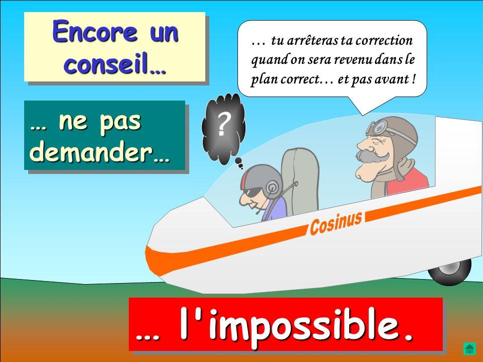 … l impossible. Encore un conseil… … ne pas demander…