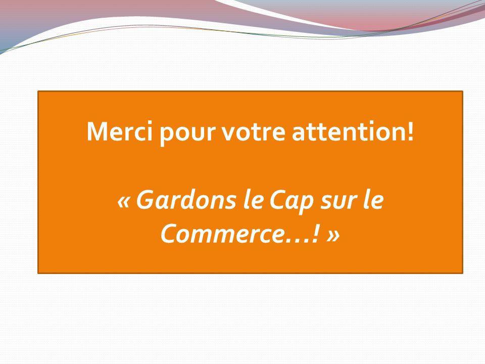 Merci pour votre attention! « Gardons le Cap sur le Commerce…! »