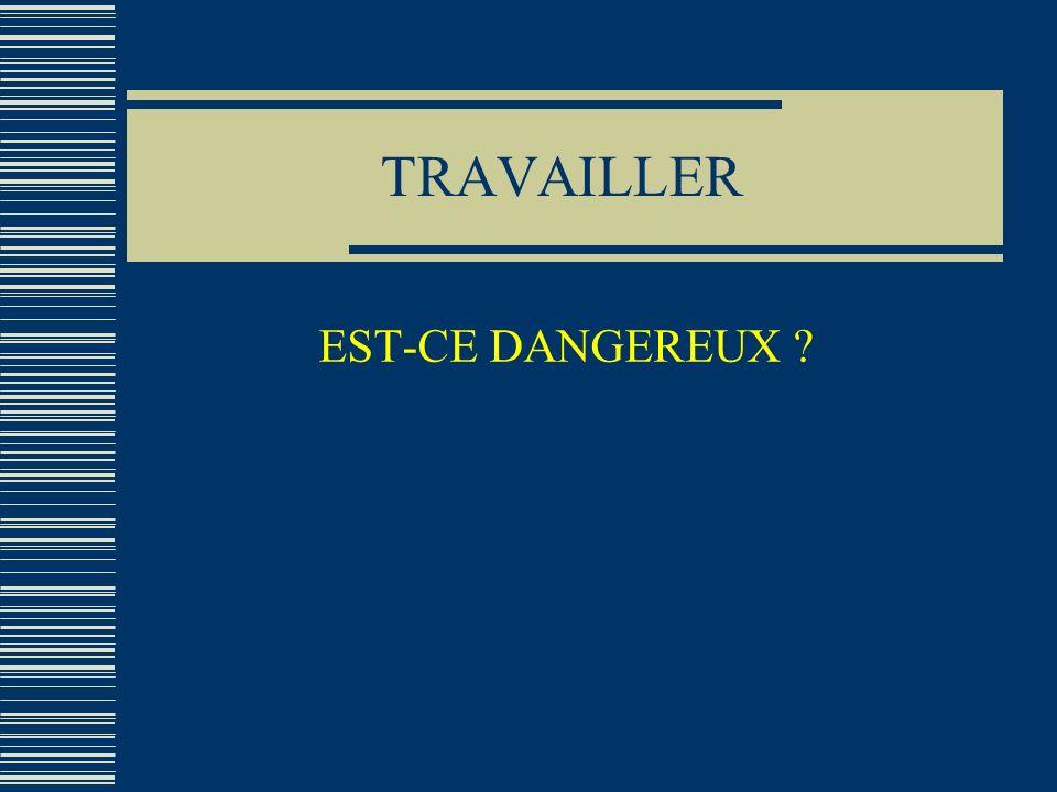 TRAVAILLER EST-CE DANGEREUX