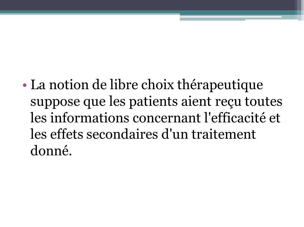 La notion de libre choix thérapeutique suppose que les patients aient reçu toutes les informations concernant l efficacité et les effets secondaires d un traitement donné.