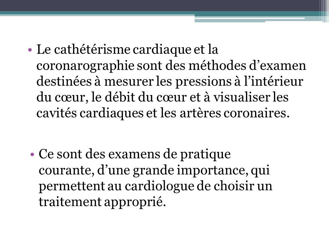 Le cathétérisme cardiaque et la coronarographie sont des méthodes d'examen destinées à mesurer les pressions à l'intérieur du cœur, le débit du cœur et à visualiser les cavités cardiaques et les artères coronaires.