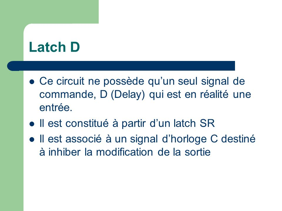 Latch D Ce circuit ne possède qu'un seul signal de commande, D (Delay) qui est en réalité une entrée.