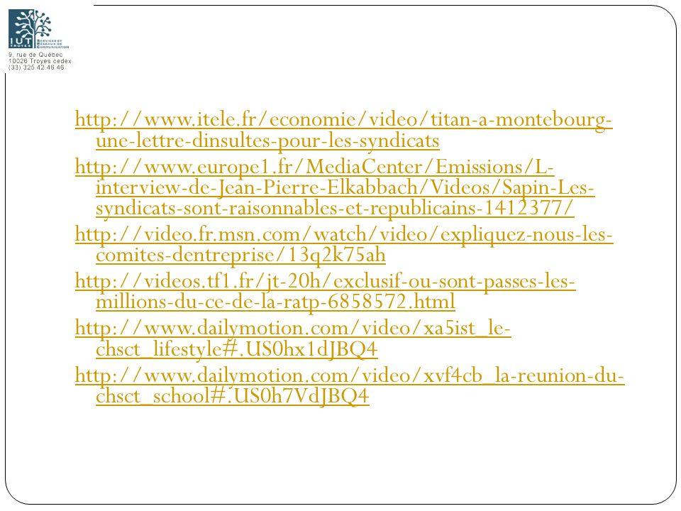 http://www.itele.fr/economie/video/titan-a-montebourg- une-lettre-dinsultes-pour-les-syndicats http://www.europe1.fr/MediaCenter/Emissions/L- interview-de-Jean-Pierre-Elkabbach/Videos/Sapin-Les- syndicats-sont-raisonnables-et-republicains-1412377/ http://video.fr.msn.com/watch/video/expliquez-nous-les- comites-dentreprise/13q2k75ah http://videos.tf1.fr/jt-20h/exclusif-ou-sont-passes-les- millions-du-ce-de-la-ratp-6858572.html http://www.dailymotion.com/video/xa5ist_le- chsct_lifestyle#.US0hx1dJBQ4 http://www.dailymotion.com/video/xvf4cb_la-reunion-du- chsct_school#.US0h7VdJBQ4
