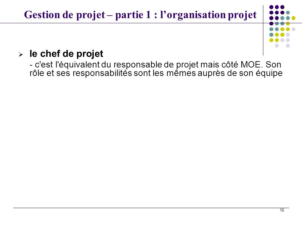 le chef de projet - c est l équivalent du responsable de projet mais côté MOE.