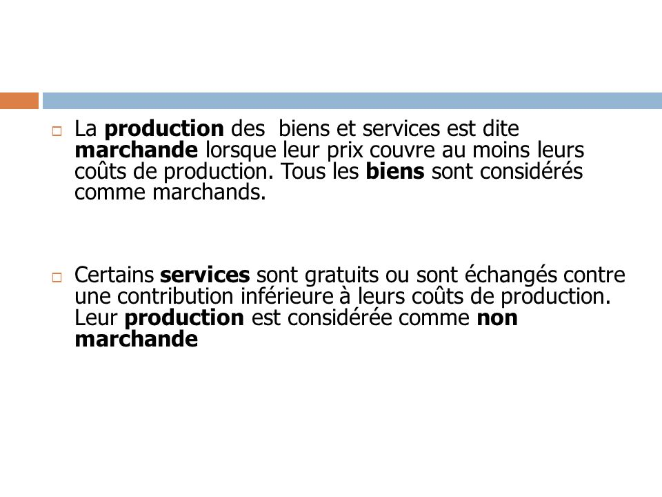 La production des biens et services est dite marchande lorsque leur prix couvre au moins leurs coûts de production. Tous les biens sont considérés comme marchands.