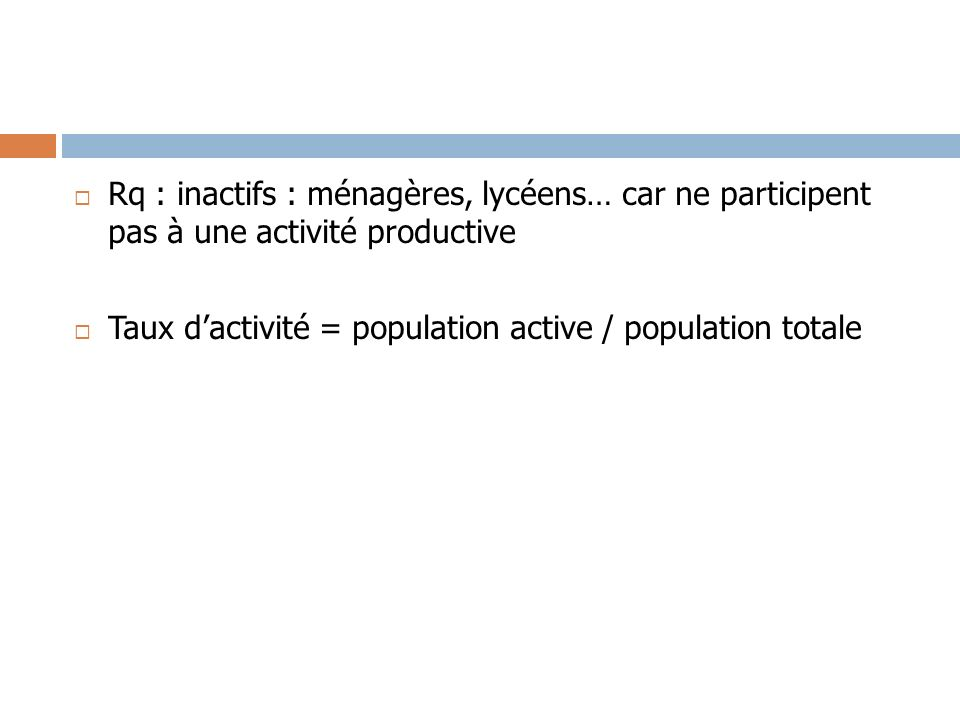 Rq : inactifs : ménagères, lycéens… car ne participent pas à une activité productive