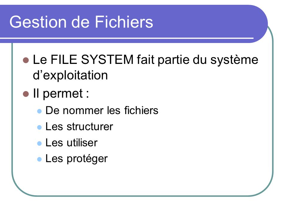 Gestion de FichiersLe FILE SYSTEM fait partie du système d'exploitation. Il permet : De nommer les fichiers.
