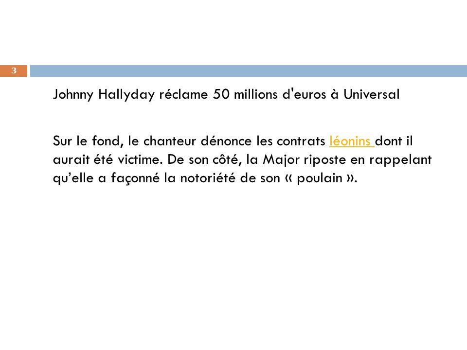 Johnny Hallyday réclame 50 millions d euros à Universal Sur le fond, le chanteur dénonce les contrats léonins dont il aurait été victime.