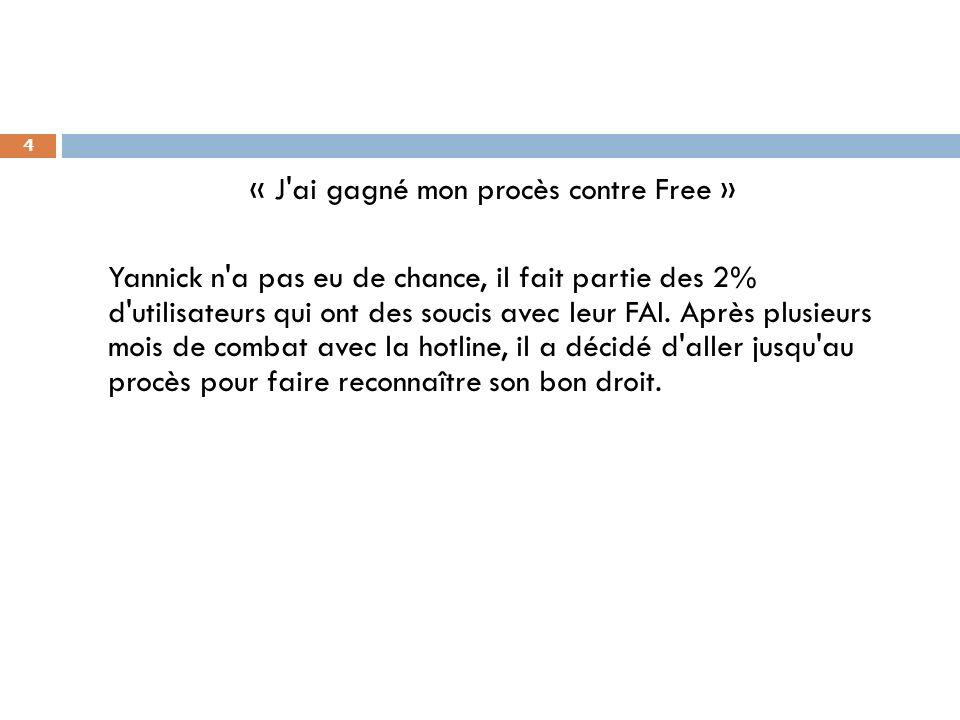 « J ai gagné mon procès contre Free » Yannick n a pas eu de chance, il fait partie des 2% d utilisateurs qui ont des soucis avec leur FAI.