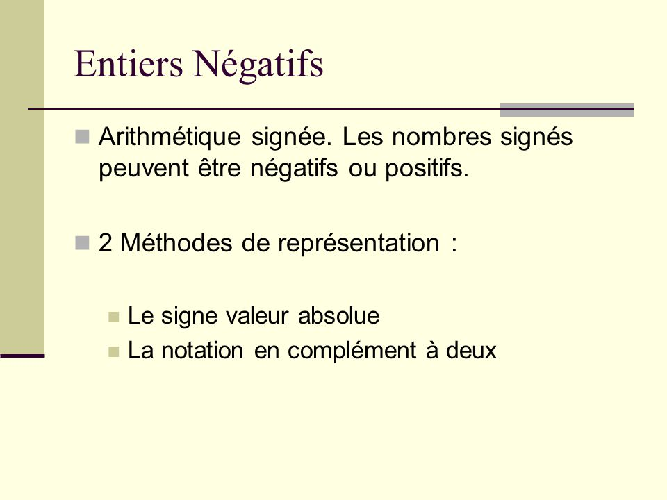 Entiers Négatifs Arithmétique signée. Les nombres signés peuvent être négatifs ou positifs. 2 Méthodes de représentation :