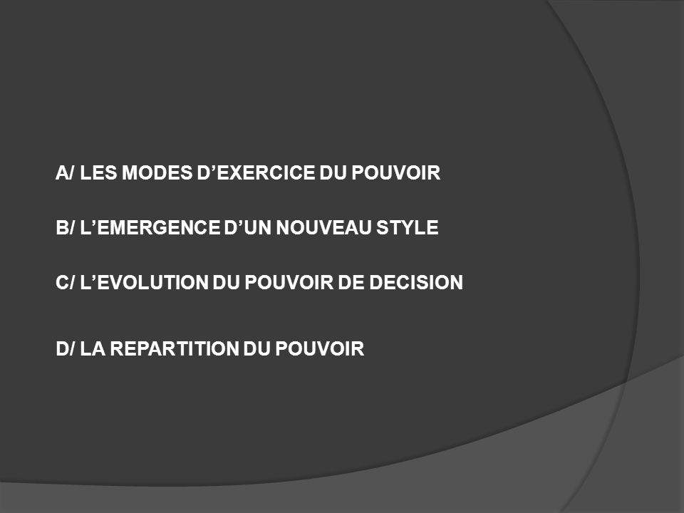 A/ LES MODES D'EXERCICE DU POUVOIR B/ L'EMERGENCE D'UN NOUVEAU STYLE C/ L'EVOLUTION DU POUVOIR DE DECISION D/ LA REPARTITION DU POUVOIR