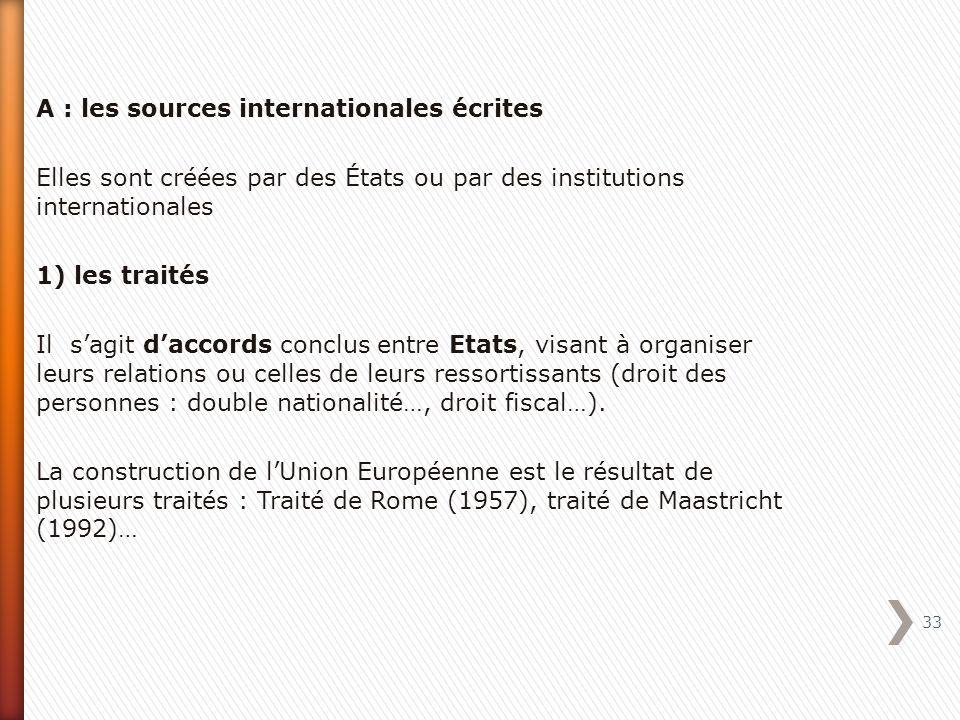 A : les sources internationales écrites Elles sont créées par des États ou par des institutions internationales 1) les traités Il s'agit d'accords conclus entre Etats, visant à organiser leurs relations ou celles de leurs ressortissants (droit des personnes : double nationalité…, droit fiscal…).