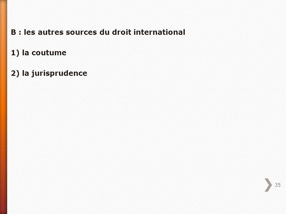 B : les autres sources du droit international 1) la coutume 2) la jurisprudence