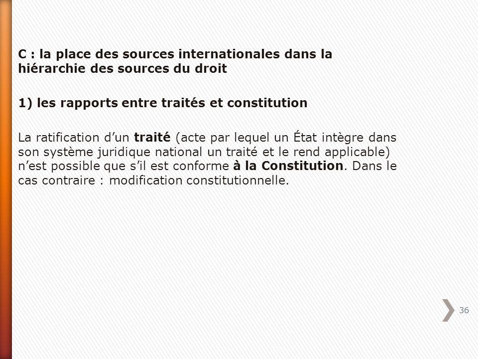 C : la place des sources internationales dans la hiérarchie des sources du droit 1) les rapports entre traités et constitution La ratification d'un traité (acte par lequel un État intègre dans son système juridique national un traité et le rend applicable) n'est possible que s'il est conforme à la Constitution.
