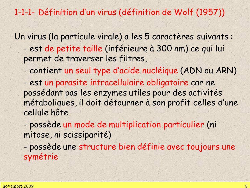 1-1-1- Définition d'un virus (définition de Wolf (1957)) Un virus (la particule virale) a les 5 caractères suivants : - est de petite taille (inférieure à 300 nm) ce qui lui permet de traverser les filtres, - contient un seul type d'acide nucléique (ADN ou ARN) - est un parasite intracellulaire obligatoire car ne possédant pas les enzymes utiles pour des activités métaboliques, il doit détourner à son profit celles d'une cellule hôte - possède un mode de multiplication particulier (ni mitose, ni scissiparité) - possède une structure bien définie avec toujours une symétrie