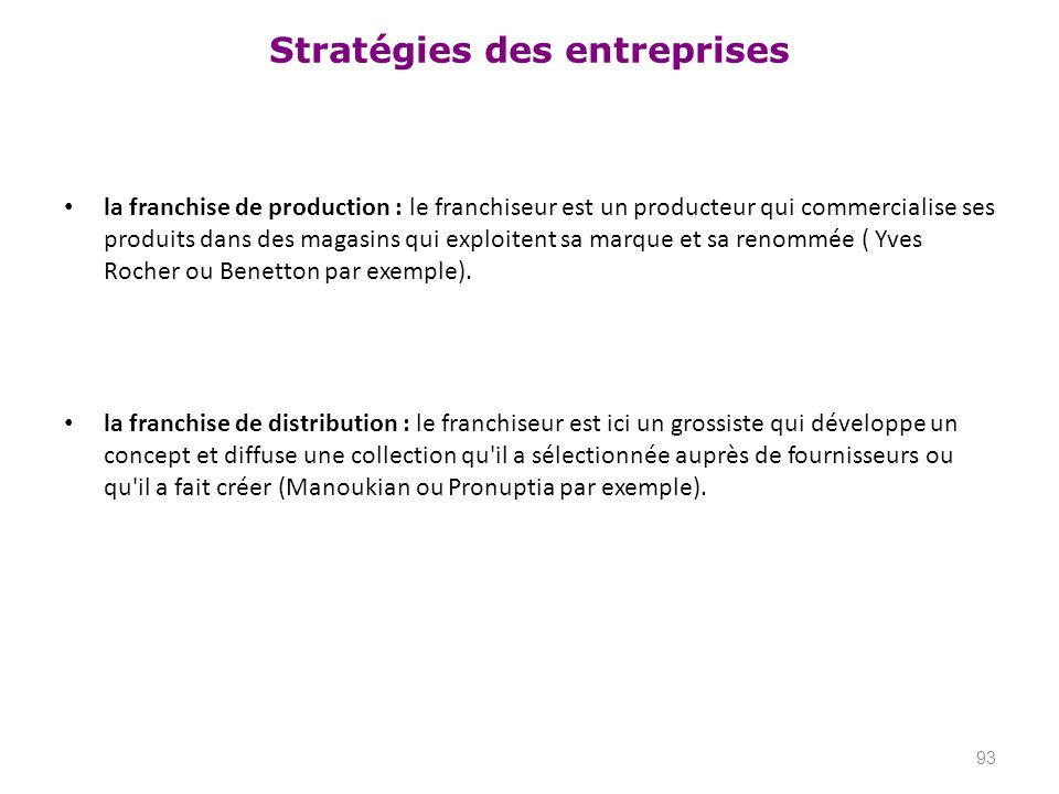 la franchise de production : le franchiseur est un producteur qui commercialise ses produits dans des magasins qui exploitent sa marque et sa renommée ( Yves Rocher ou Benetton par exemple).