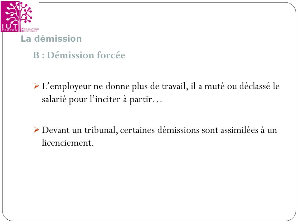 La démissionB : Démission forcée L'employeur ne donne plus de travail, il a muté ou déclassé le salarié pour l'inciter à partir…