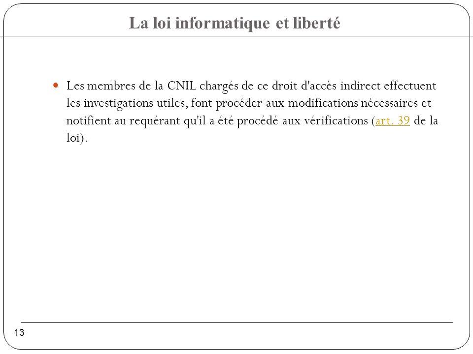 Les membres de la CNIL chargés de ce droit d accès indirect effectuent les investigations utiles, font procéder aux modifications nécessaires et notifient au requérant qu il a été procédé aux vérifications (art.