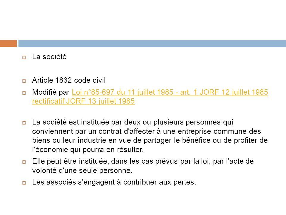 La société Article 1832 code civil. Modifié par Loi n°85-697 du 11 juillet 1985 - art. 1 JORF 12 juillet 1985 rectificatif JORF 13 juillet 1985.