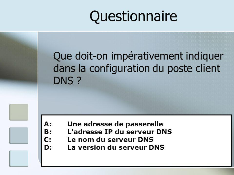 Questionnaire Que doit-on impérativement indiquer dans la configuration du poste client DNS A: Une adresse de passerelle.