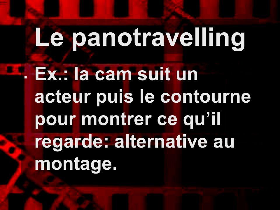 Le panotravelling Ex.: la cam suit un acteur puis le contourne pour montrer ce qu'il regarde: alternative au montage.