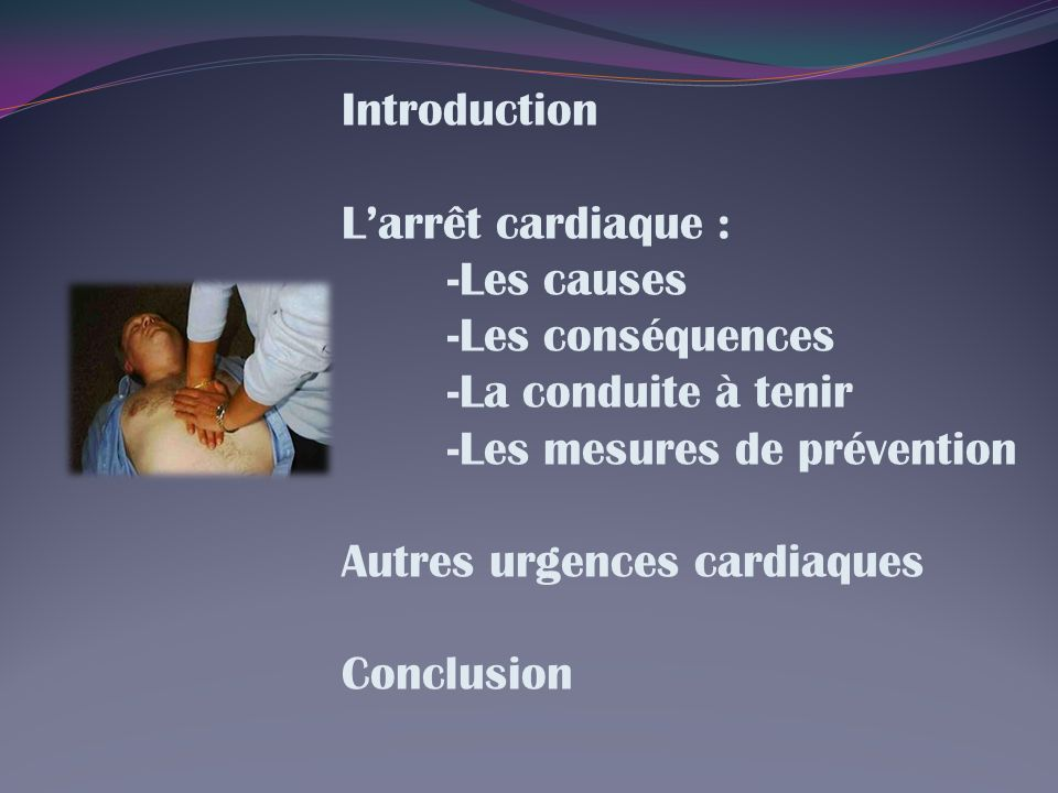 Introduction L'arrêt cardiaque : -Les causes. -Les conséquences. -La conduite à tenir. -Les mesures de prévention.