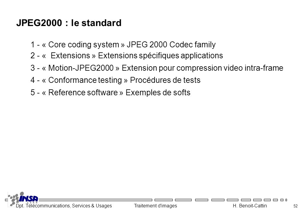 JPEG2000 : le standard 1 - « Core coding system » JPEG 2000 Codec family. 2 - « Extensions » Extensions spécifiques applications.
