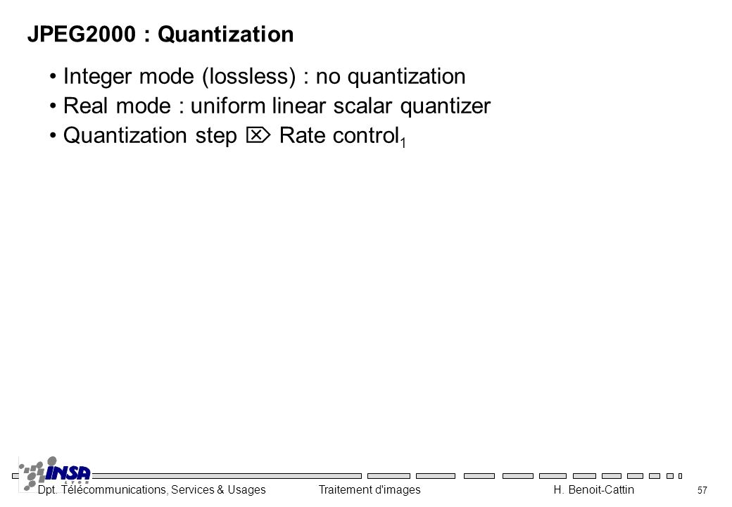 JPEG2000 : Quantization Integer mode (lossless) : no quantization. Real mode : uniform linear scalar quantizer.