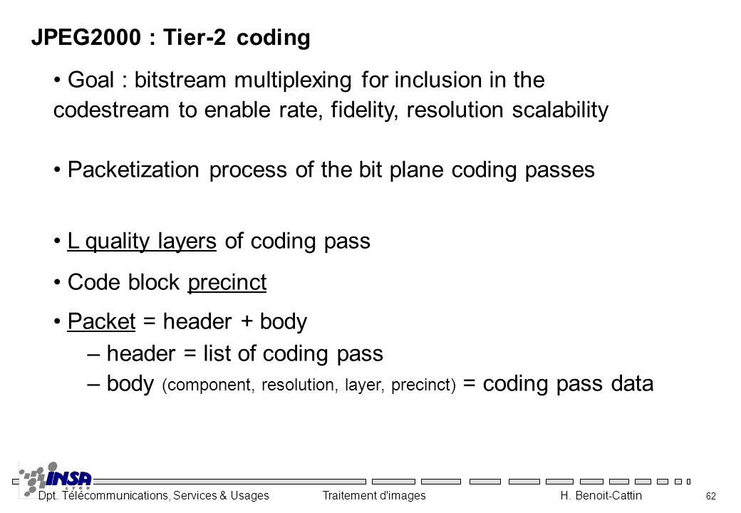 JPEG2000 : Tier-2 coding Goal : bitstream multiplexing for inclusion in the codestream to enable rate, fidelity, resolution scalability.