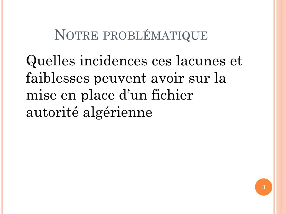 Notre problématiqueQuelles incidences ces lacunes et faiblesses peuvent avoir sur la mise en place d'un fichier autorité algérienne.
