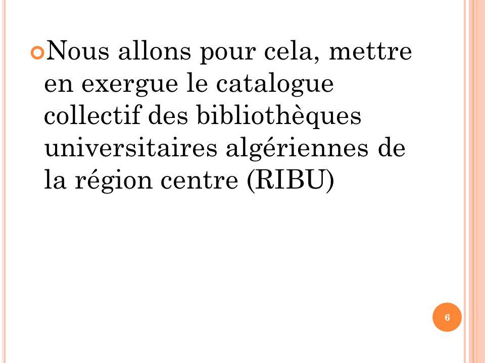 Nous allons pour cela, mettre en exergue le catalogue collectif des bibliothèques universitaires algériennes de la région centre (RIBU)