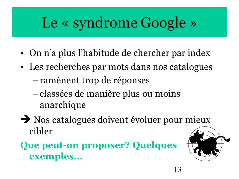 Le « syndrome Google » On n'a plus l'habitude de chercher par index. Les recherches par mots dans nos catalogues.