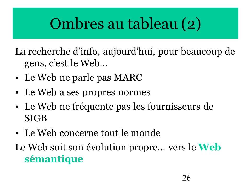 Ombres au tableau (2) La recherche d'info, aujourd'hui, pour beaucoup de gens, c'est le Web… Le Web ne parle pas MARC.
