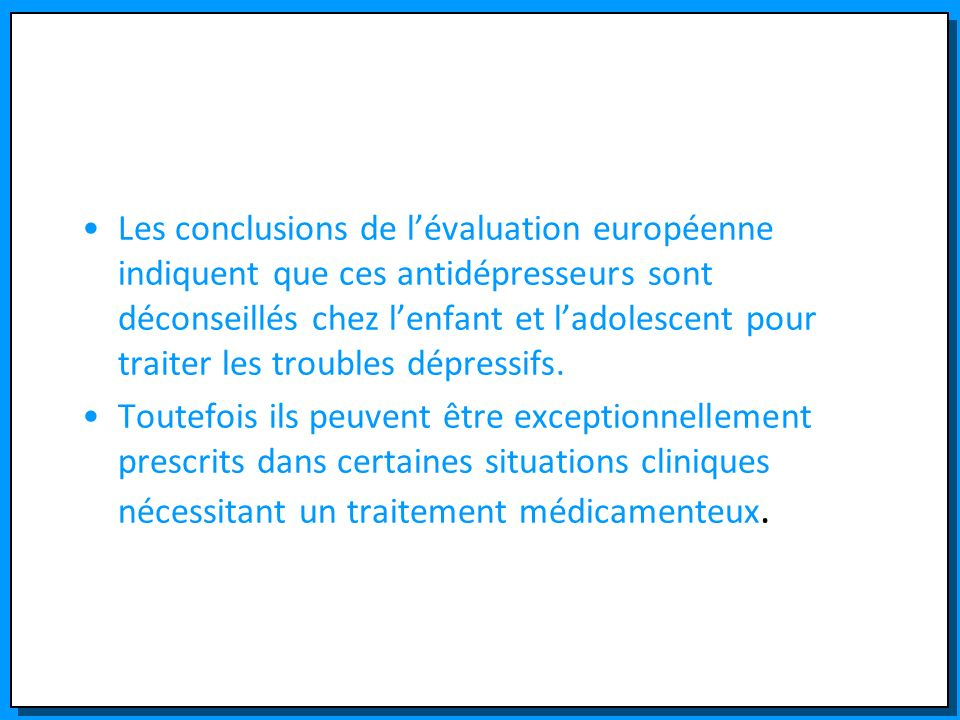 Les conclusions de l'évaluation européenne indiquent que ces antidépresseurs sont déconseillés chez l'enfant et l'adolescent pour traiter les troubles dépressifs.