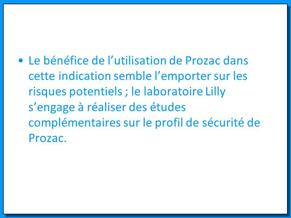 Le bénéfice de l'utilisation de Prozac dans cette indication semble l'emporter sur les risques potentiels ; le laboratoire Lilly s'engage à réaliser des études complémentaires sur le profil de sécurité de Prozac.