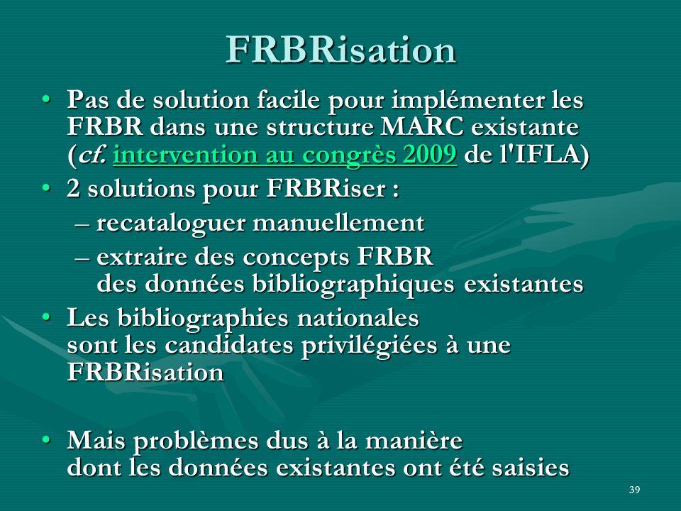 FRBRisationPas de solution facile pour implémenter les FRBR dans une structure MARC existante (cf. intervention au congrès 2009 de l IFLA)