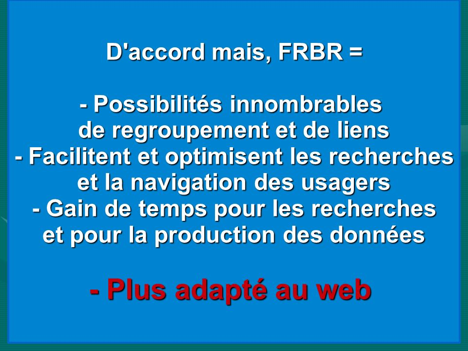 - Plus adapté au web D accord mais, FRBR = - Possibilités innombrables